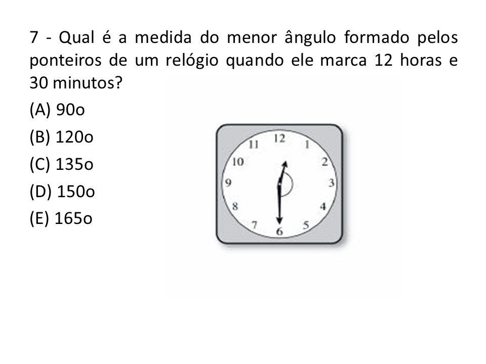 7 - Qual é a medida do menor ângulo formado pelos ponteiros de um relógio quando ele marca 12 horas e 30 minutos? (A) 90o (B) 120o (C) 135o (D) 150o (