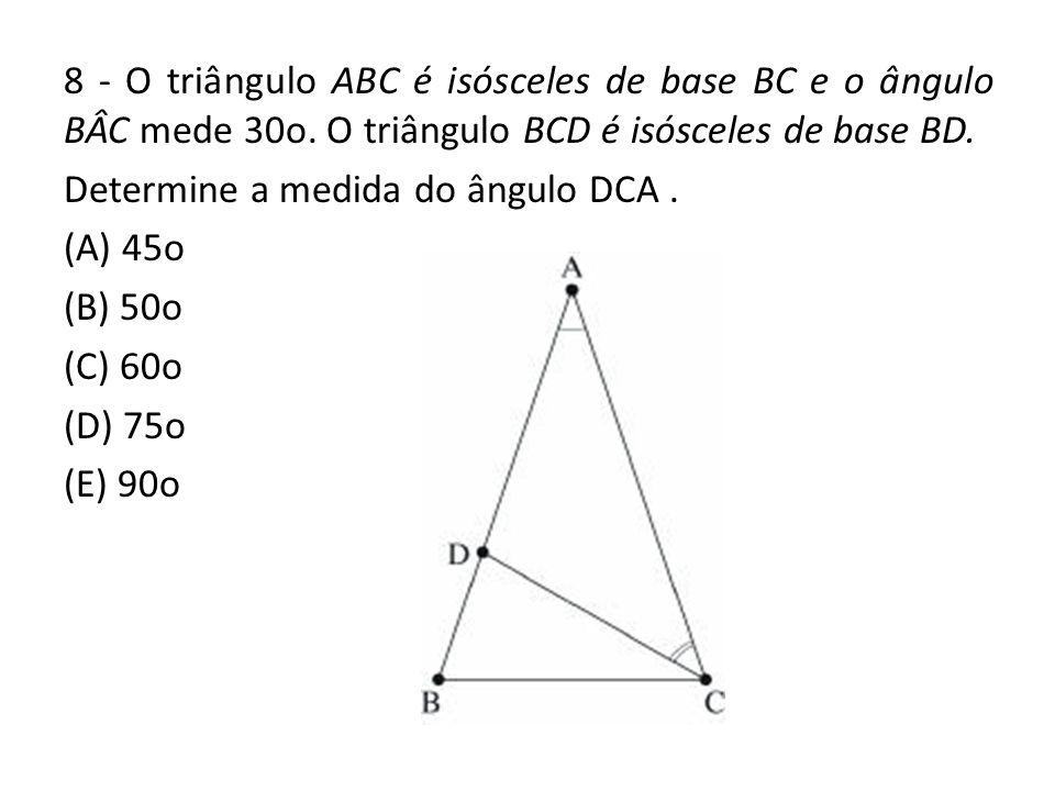 8 - O triângulo ABC é isósceles de base BC e o ângulo BÂC mede 30o. O triângulo BCD é isósceles de base BD. Determine a medida do ângulo DCA. (A) 45o