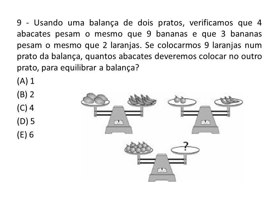 9 - Usando uma balança de dois pratos, verificamos que 4 abacates pesam o mesmo que 9 bananas e que 3 bananas pesam o mesmo que 2 laranjas. Se colocar