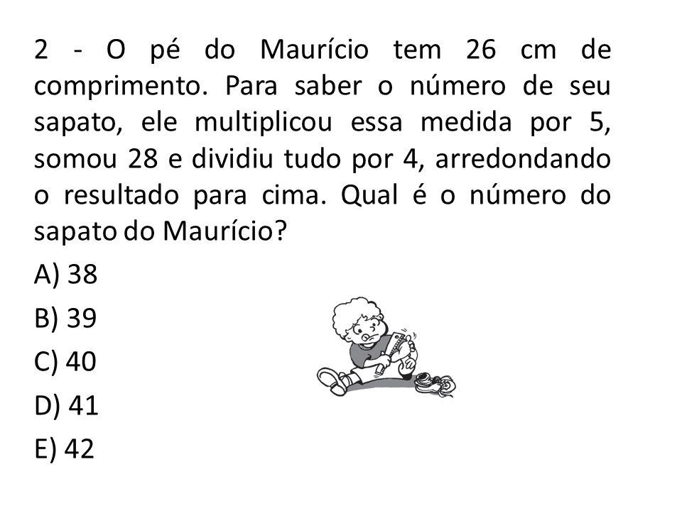 2 - O pé do Maurício tem 26 cm de comprimento. Para saber o número de seu sapato, ele multiplicou essa medida por 5, somou 28 e dividiu tudo por 4, ar