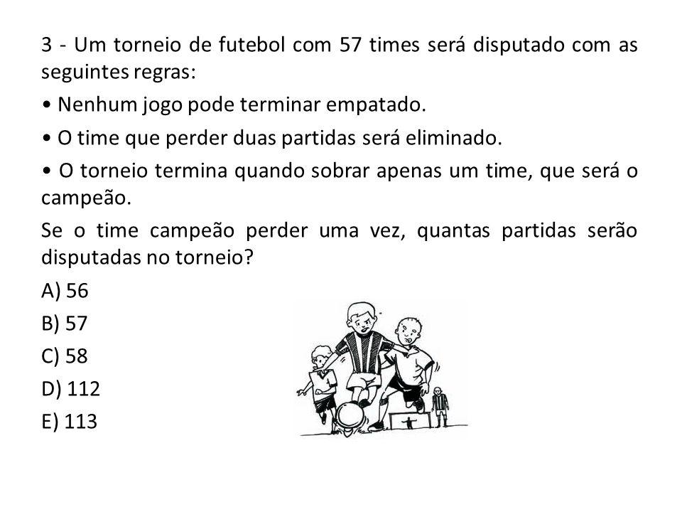 3 - Um torneio de futebol com 57 times será disputado com as seguintes regras: Nenhum jogo pode terminar empatado. O time que perder duas partidas ser
