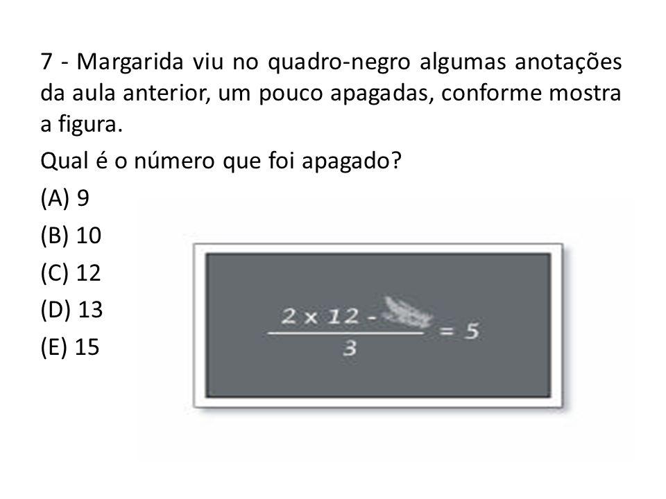 7 - Margarida viu no quadro-negro algumas anotações da aula anterior, um pouco apagadas, conforme mostra a figura. Qual é o número que foi apagado? (A