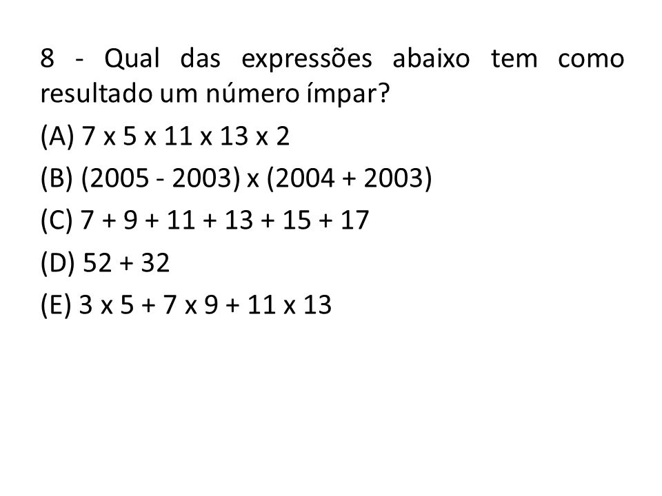 8 - Qual das expressões abaixo tem como resultado um número ímpar? (A) 7 x 5 x 11 x 13 x 2 (B) (2005 - 2003) x (2004 + 2003) (C) 7 + 9 + 11 + 13 + 15