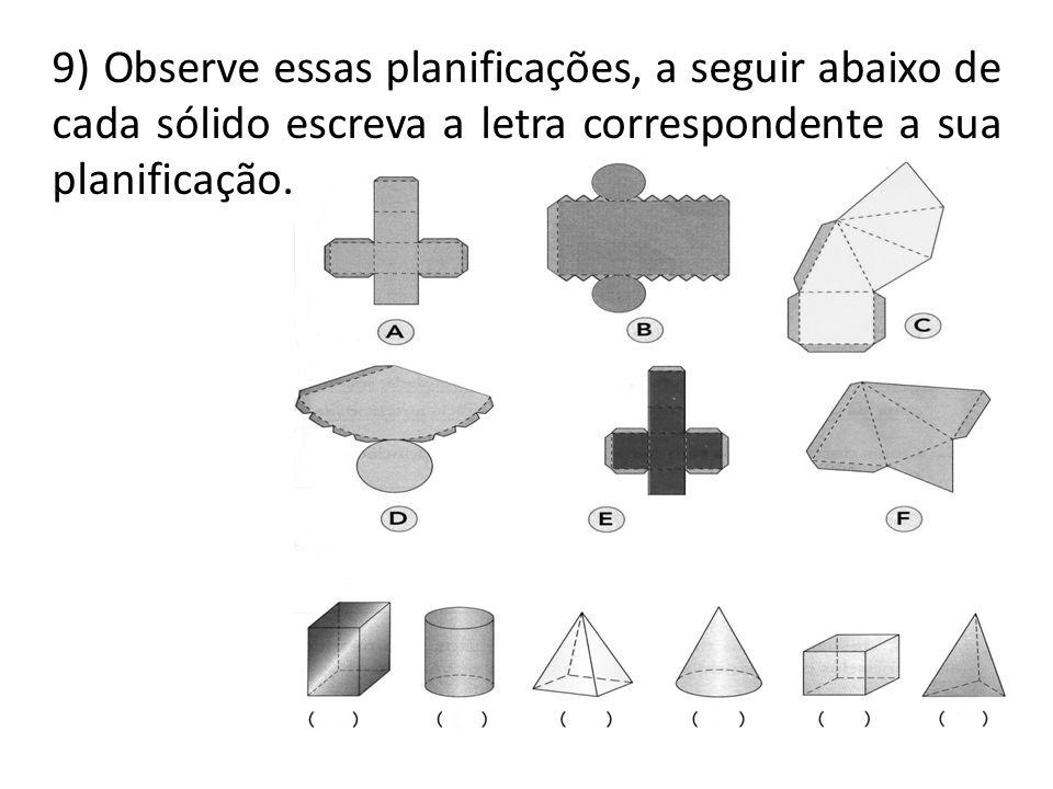 9) Observe essas planificações, a seguir abaixo de cada sólido escreva a letra correspondente a sua planificação.