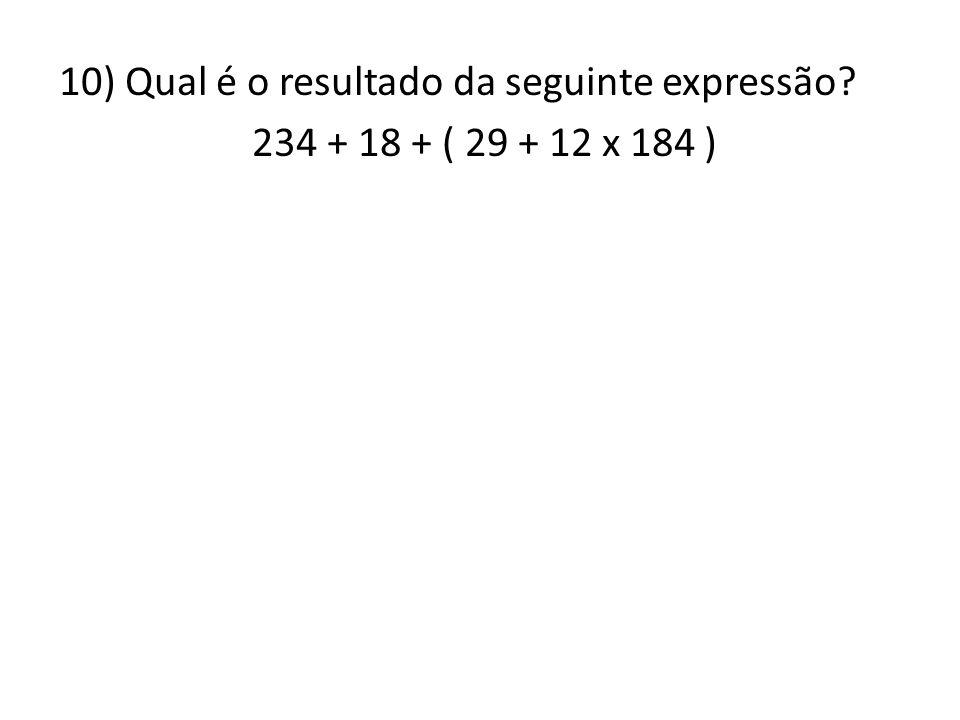 10) Qual é o resultado da seguinte expressão? 234 + 18 + ( 29 + 12 x 184 )
