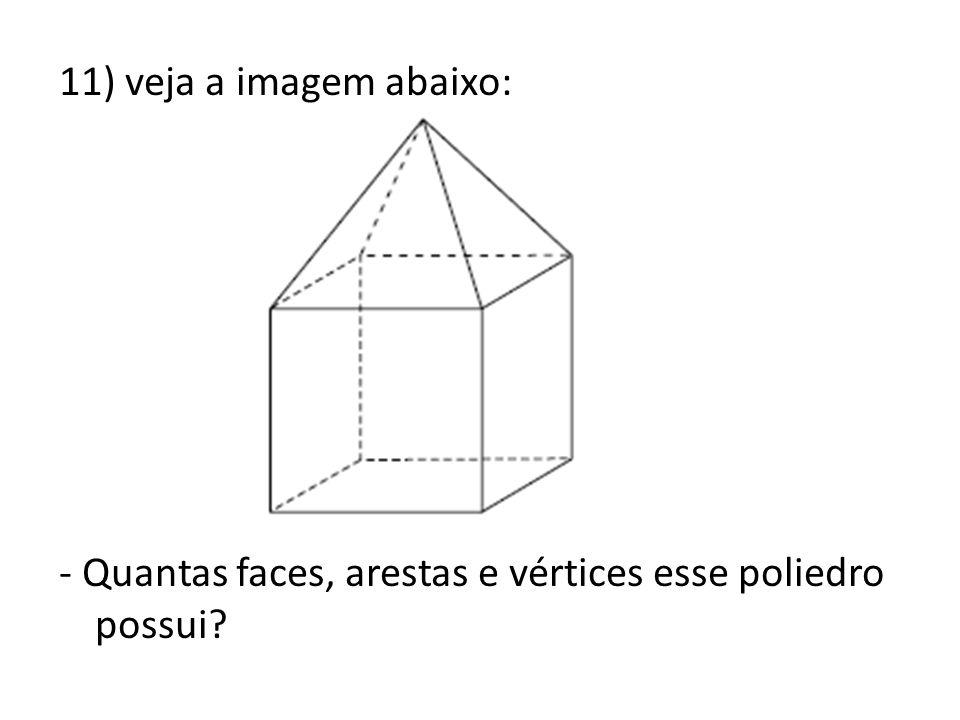 11) veja a imagem abaixo: - Quantas faces, arestas e vértices esse poliedro possui?