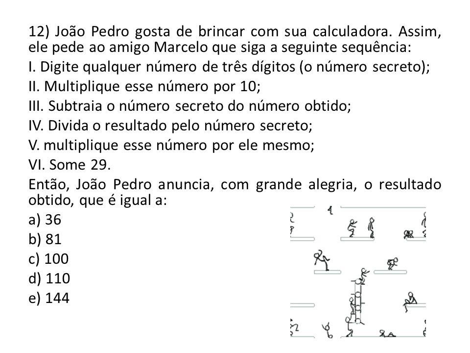 12) João Pedro gosta de brincar com sua calculadora. Assim, ele pede ao amigo Marcelo que siga a seguinte sequência: I. Digite qualquer número de três