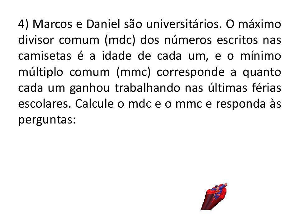 4) Marcos e Daniel são universitários. O máximo divisor comum (mdc) dos números escritos nas camisetas é a idade de cada um, e o mínimo múltiplo comum