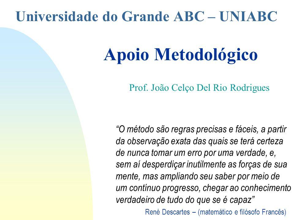 Universidade do Grande ABC – UNIABC Apoio Metodológico Prof. João Celço Del Rio Rodrigues O método são regras precisas e fáceis, a partir da observaçã