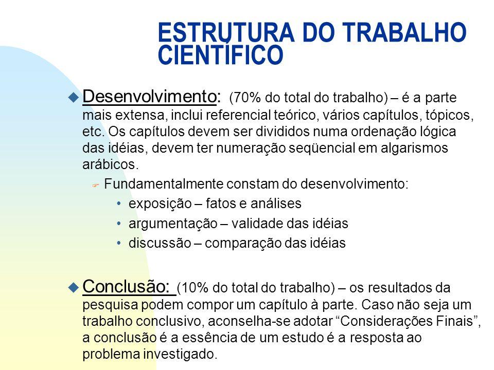 ESTRUTURA DO TRABALHO CIENTÍFICO u Desenvolvimento: (70% do total do trabalho) – é a parte mais extensa, inclui referencial teórico, vários capítulos,