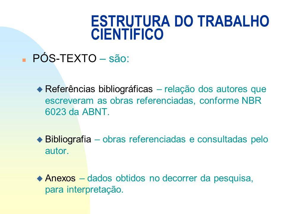 ESTRUTURA DO TRABALHO CIENTÍFICO n PÓS-TEXTO – são: u Referências bibliográficas – relação dos autores que escreveram as obras referenciadas, conforme