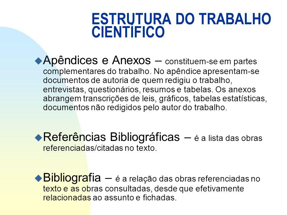 ESTRUTURA DO TRABALHO CIENTÍFICO u Apêndices e Anexos – constituem-se em partes complementares do trabalho. No apêndice apresentam-se documentos de au