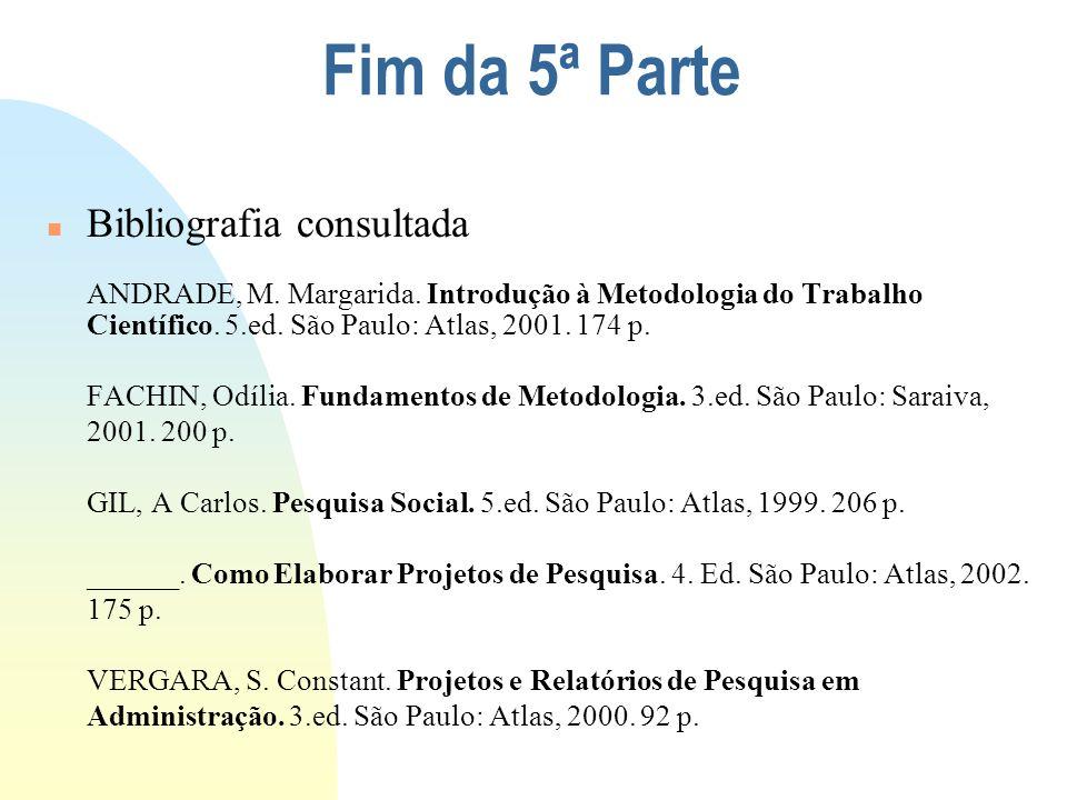 Fim da 5ª Parte n Bibliografia consultada ANDRADE, M. Margarida. Introdução à Metodologia do Trabalho Científico. 5.ed. São Paulo: Atlas, 2001. 174 p.