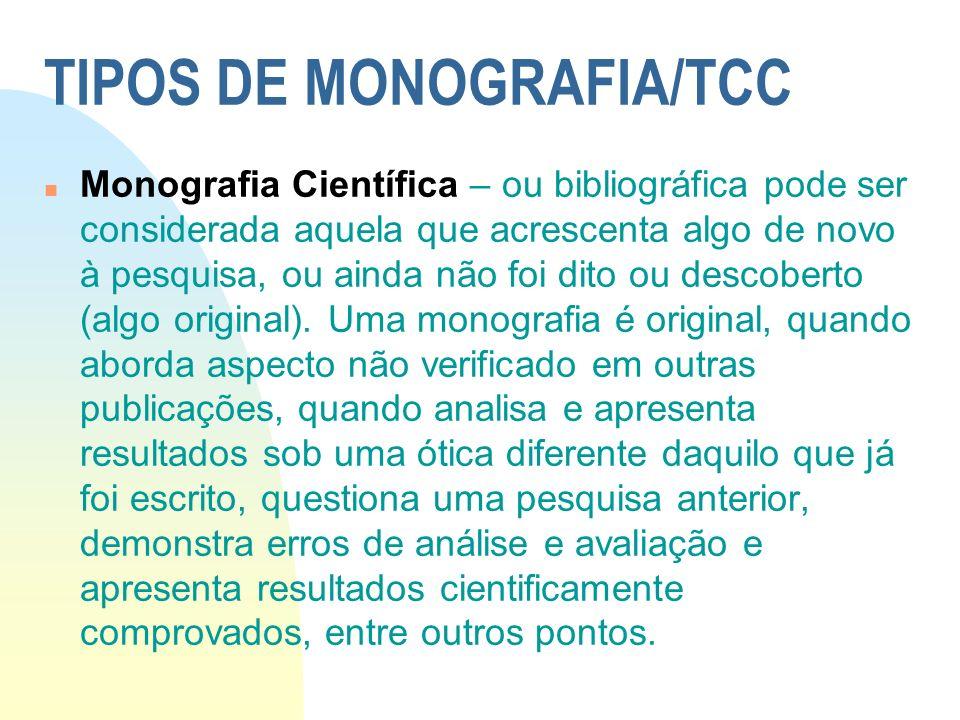 TIPOS DE MONOGRAFIA/TCC n Monografia Científica – ou bibliográfica pode ser considerada aquela que acrescenta algo de novo à pesquisa, ou ainda não fo