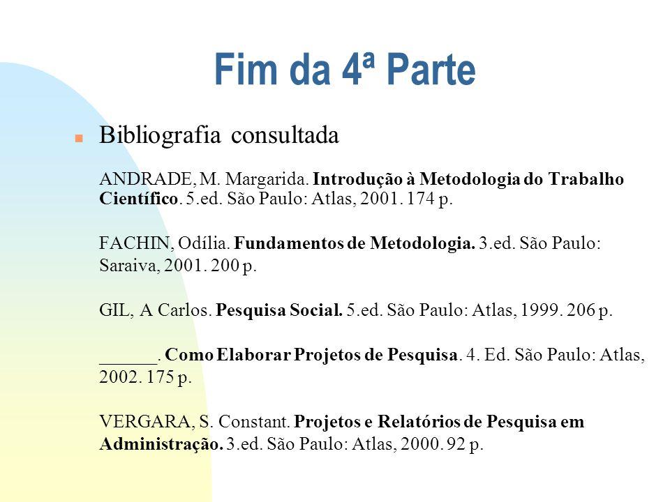 Fim da 4ª Parte n Bibliografia consultada ANDRADE, M. Margarida. Introdução à Metodologia do Trabalho Científico. 5.ed. São Paulo: Atlas, 2001. 174 p.