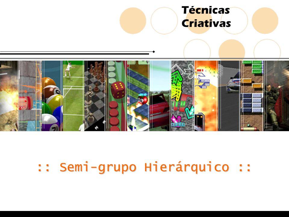 Técnicas Criativas :: Semi-grupo Hierárquico ::