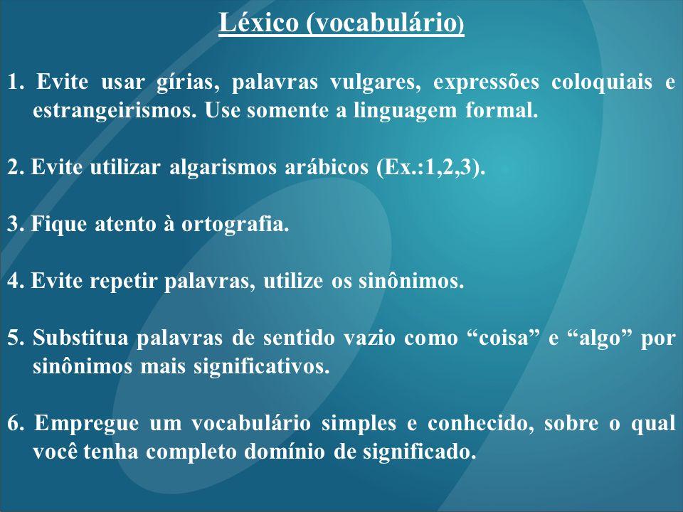 Léxico (vocabulário ) 1. Evite usar gírias, palavras vulgares, expressões coloquiais e estrangeirismos. Use somente a linguagem formal. 2. Evite utili