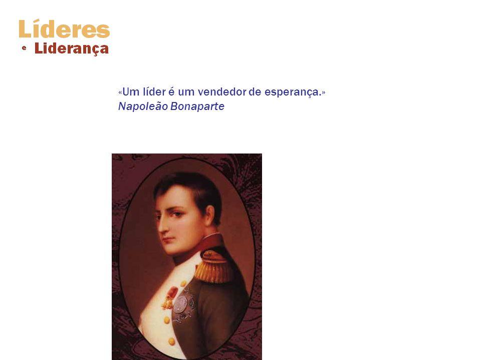 «Um líder é um vendedor de esperança.» Napoleão Bonaparte