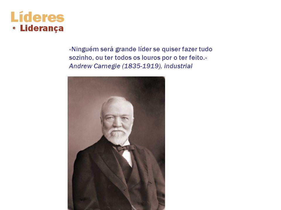 «Ninguém será grande líder se quiser fazer tudo sozinho, ou ter todos os louros por o ter feito.» Andrew Carnegie (1835-1919), industrial