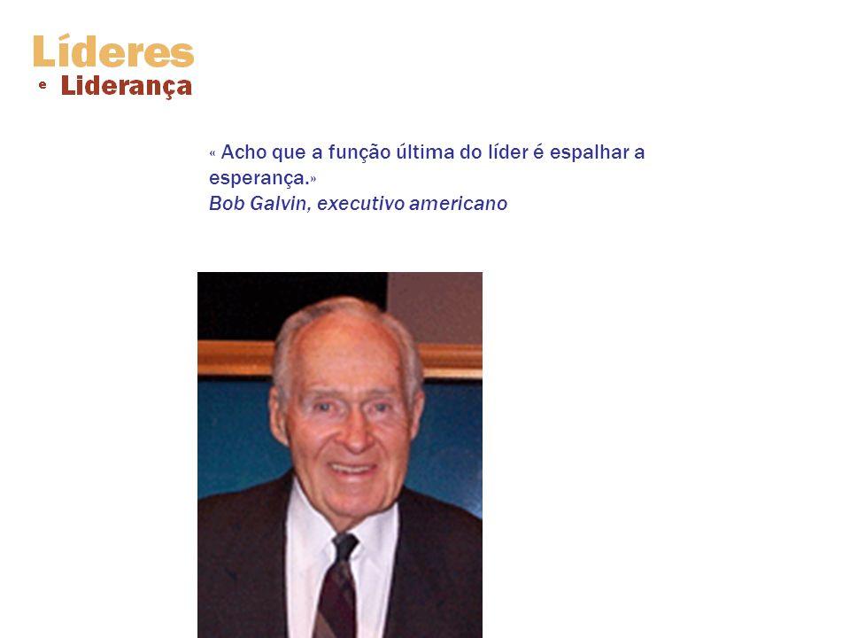 « Acho que a função última do líder é espalhar a esperança.» Bob Galvin, executivo americano