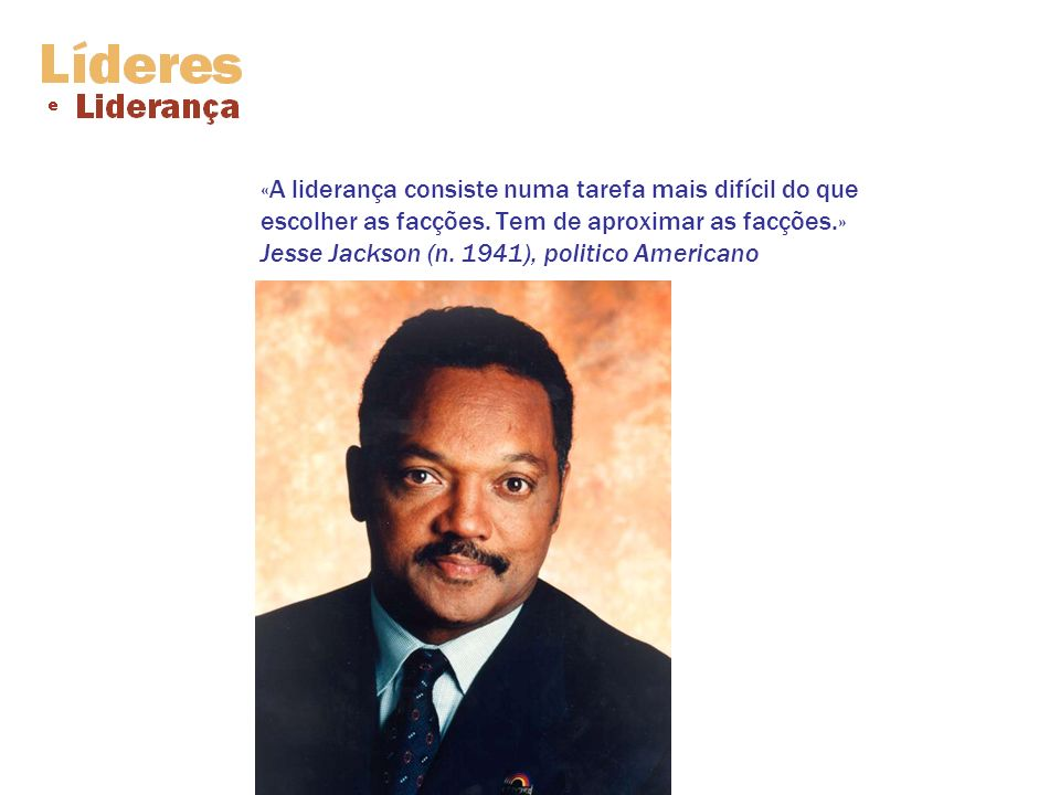 «A liderança consiste numa tarefa mais difícil do que escolher as facções. Tem de aproximar as facções.» Jesse Jackson (n. 1941), politico Americano
