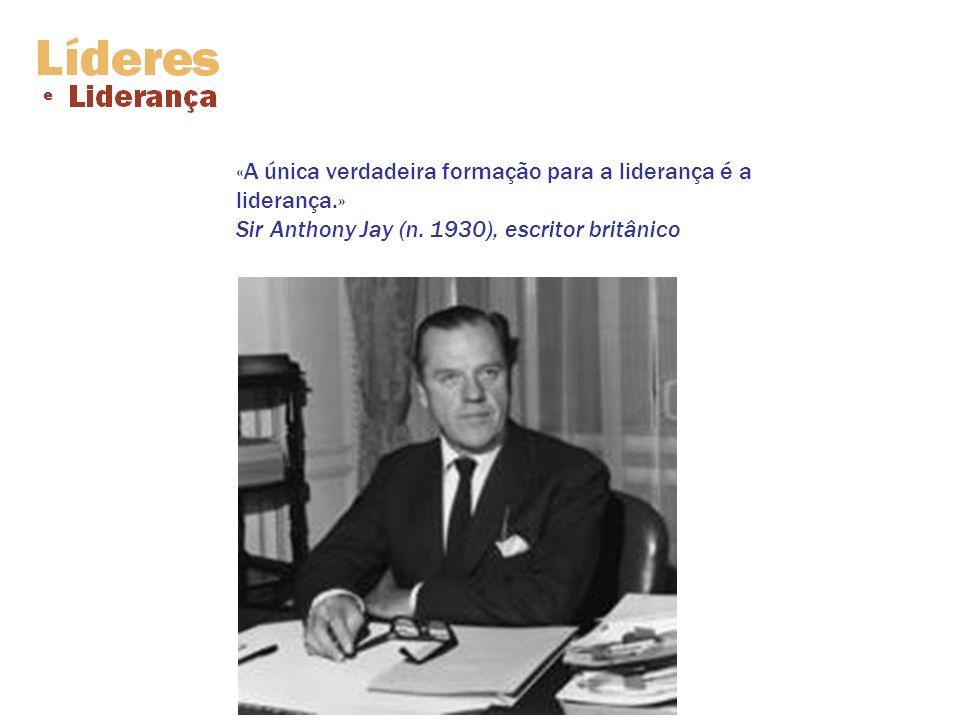 «A única verdadeira formação para a liderança é a liderança.» Sir Anthony Jay (n. 1930), escritor britânico