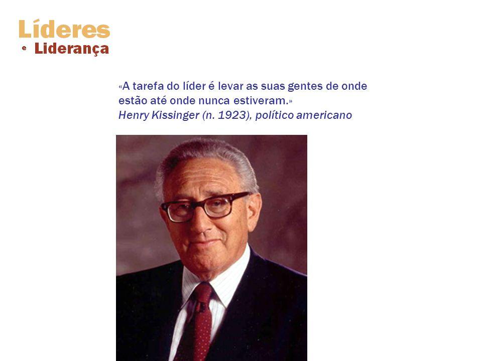 «A tarefa do líder é levar as suas gentes de onde estão até onde nunca estiveram.» Henry Kissinger (n. 1923), político americano