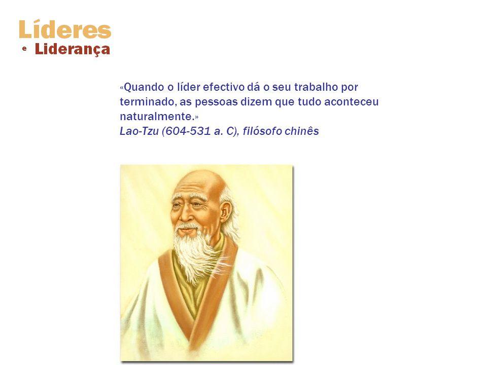 «Quando o líder efectivo dá o seu trabalho por terminado, as pessoas dizem que tudo aconteceu naturalmente.» Lao-Tzu (604-531 a. C), filósofo chinês