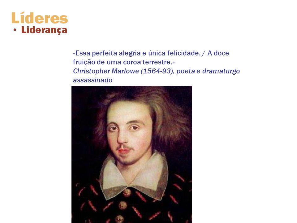 «Essa perfeita alegria e única felicidade, / A doce fruição de uma coroa terrestre.» Christopher Marlowe (1564-93), poeta e dramaturgo assassinado