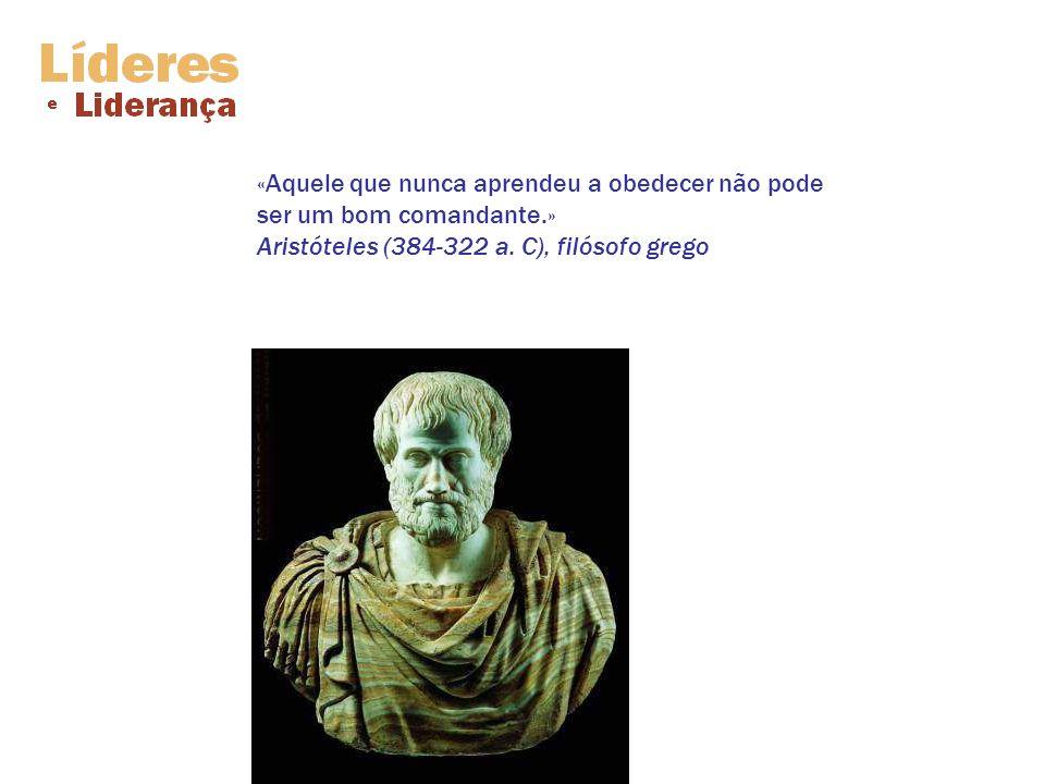 «Aquele que nunca aprendeu a obedecer não pode ser um bom comandante.» Aristóteles (384-322 a. C), filósofo grego