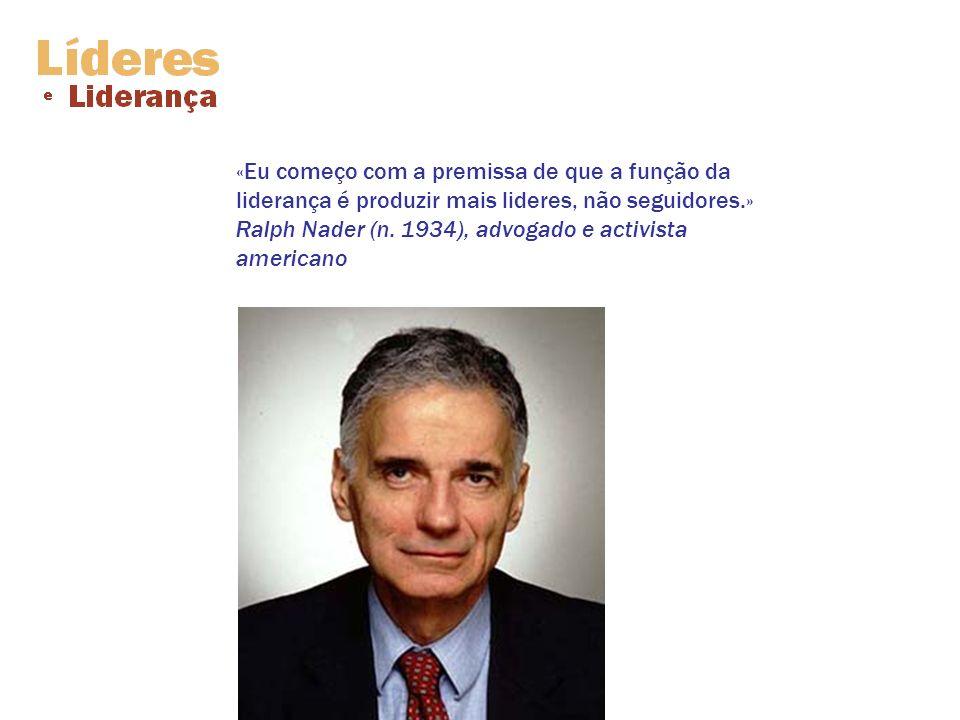 «Eu começo com a premissa de que a função da liderança é produzir mais lideres, não seguidores.» Ralph Nader (n. 1934), advogado e activista americano