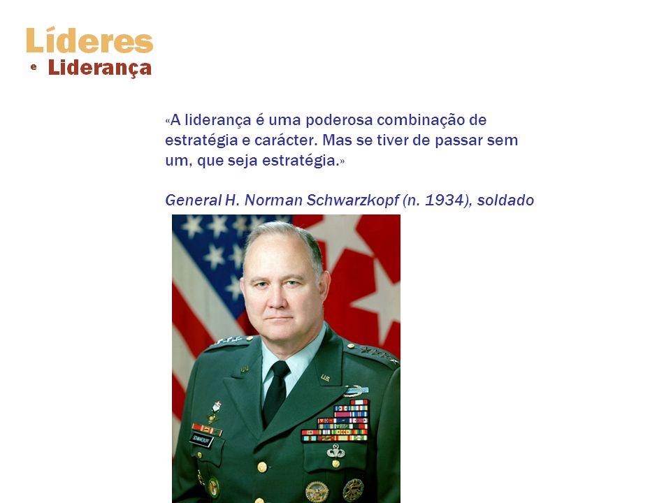 «A liderança é uma poderosa combinação de estratégia e carácter. Mas se tiver de passar sem um, que seja estratégia.» General H. Norman Schwarzkopf (n