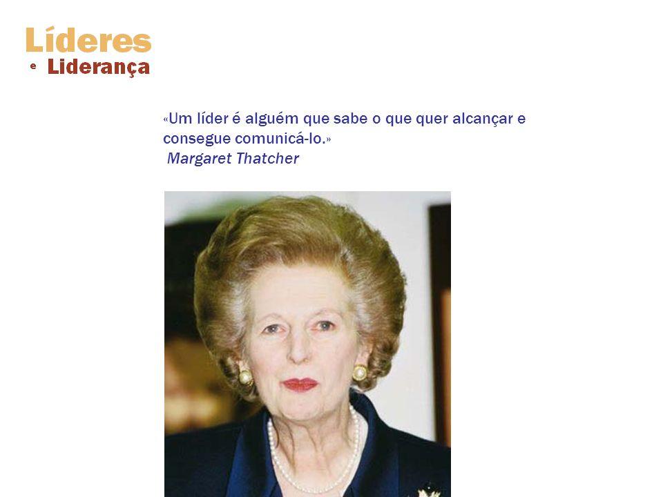«Um líder é alguém que sabe o que quer alcançar e consegue comunicá-lo.» Margaret Thatcher