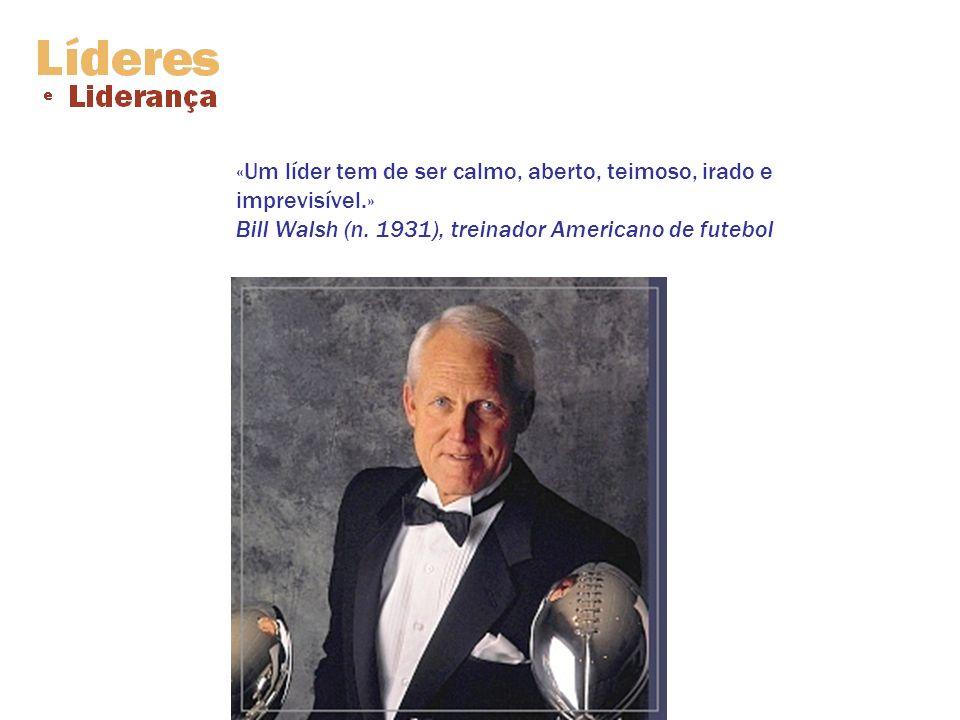 «Um líder tem de ser calmo, aberto, teimoso, irado e imprevisível.» Bill Walsh (n. 1931), treinador Americano de futebol