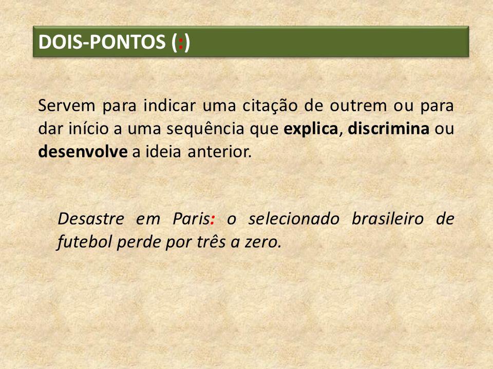 DOIS-PONTOS (:) Servem para indicar uma citação de outrem ou para dar início a uma sequência que explica, discrimina ou desenvolve a ideia anterior. D