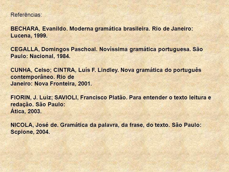 Referências: BECHARA, Evanildo. Moderna gramática brasileira. Rio de Janeiro: Lucena, 1999. CEGALLA, Domingos Paschoal. Novíssima gramática portuguesa