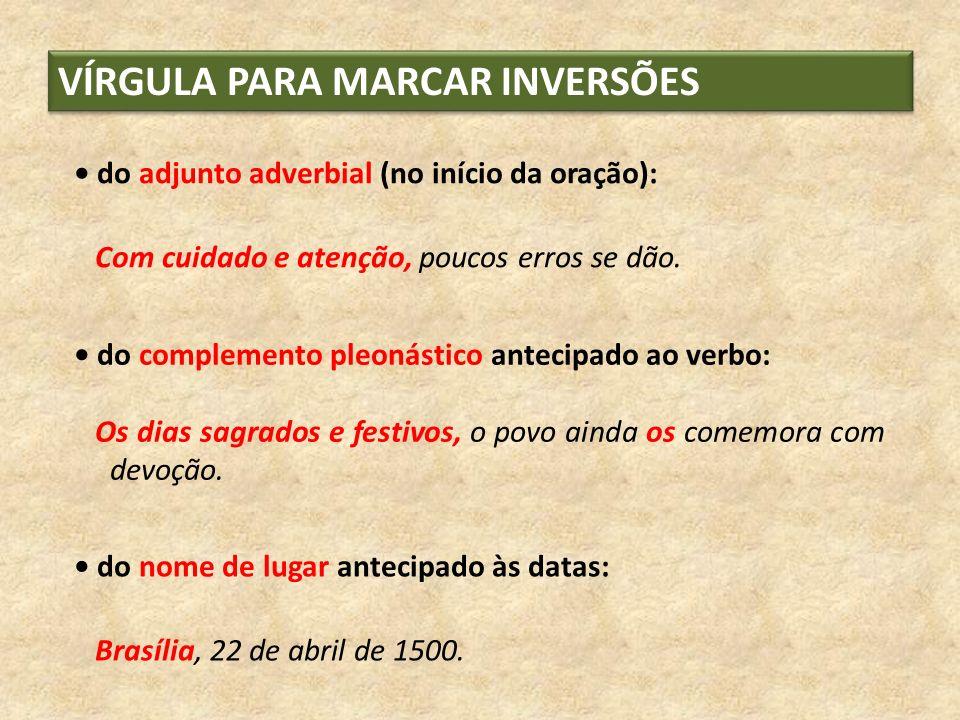 VÍRGULA PARA MARCAR INVERSÕES do adjunto adverbial (no início da oração): Com cuidado e atenção, poucos erros se dão. do complemento pleonástico antec