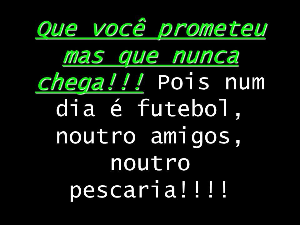 Que você prometeu mas que nunca chega!!! Que você prometeu mas que nunca chega!!! Pois num dia é futebol, noutro amigos, noutro pescaria!!!!