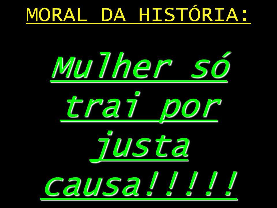 MORAL DA HISTÓRIA: Mulher só trai por justa causa!!!!!