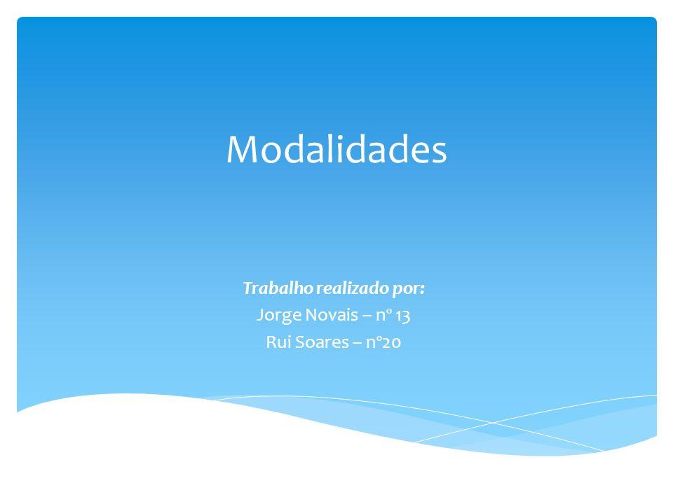 Modalidades Trabalho realizado por: Jorge Novais – nº 13 Rui Soares – nº20