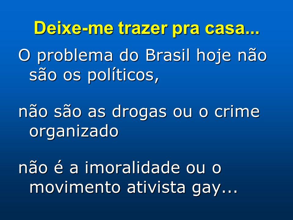 Deixe-me trazer pra casa... O problema do Brasil hoje não são os políticos, não são as drogas ou o crime organizado não é a imoralidade ou o movimento