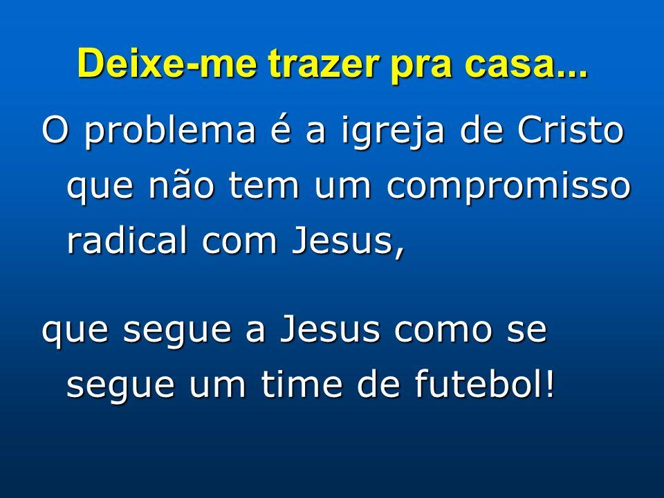 Deixe-me trazer pra casa... O problema é a igreja de Cristo que não tem um compromisso radical com Jesus, que segue a Jesus como se segue um time de f