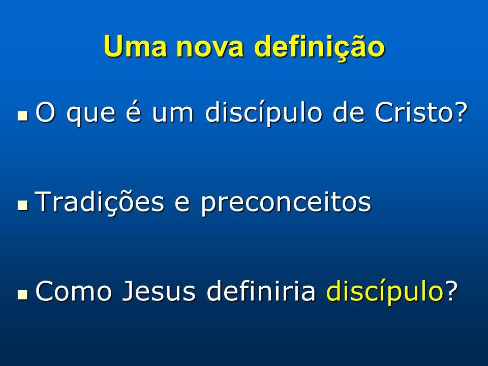 Uma nova definição O que é um discípulo de Cristo? O que é um discípulo de Cristo? Tradições e preconceitos Tradições e preconceitos Como Jesus defini
