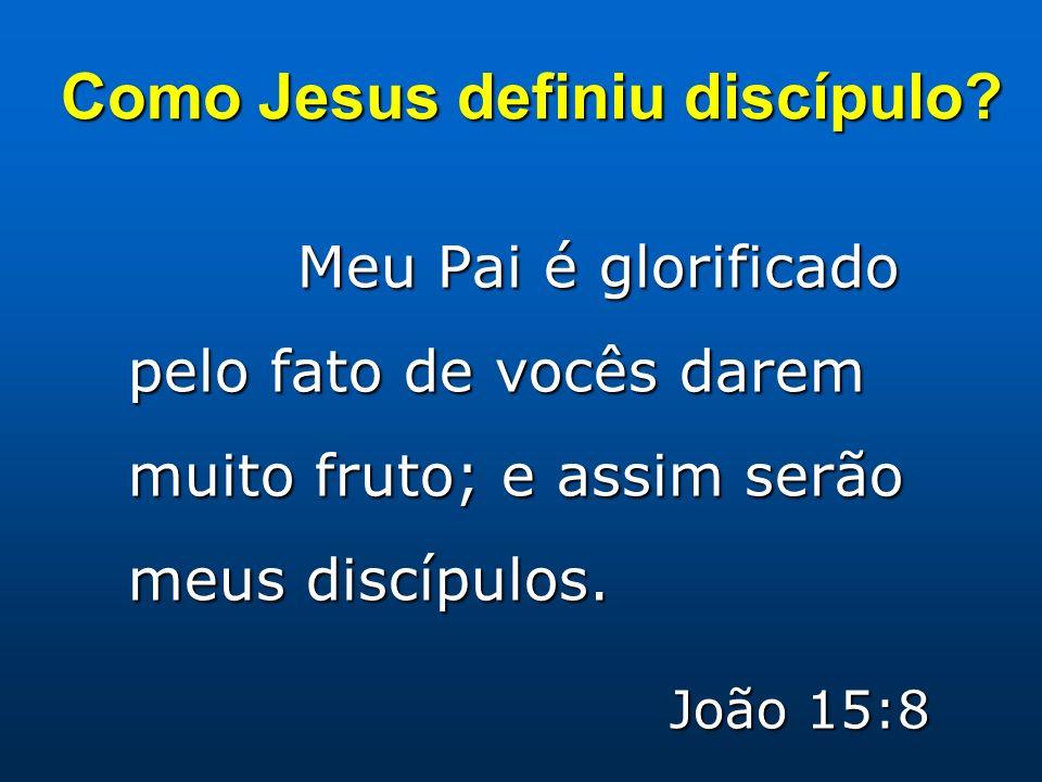 Como Jesus definiu discípulo? Meu Pai é glorificado pelo fato de vocês darem muito fruto; e assim serão meus discípulos. João 15:8