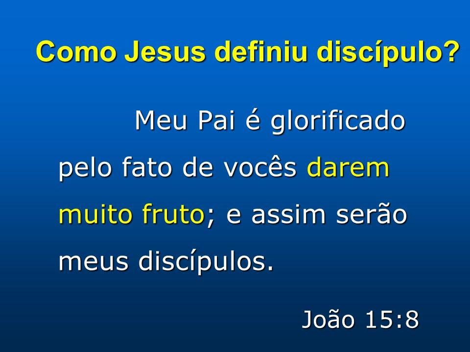 Meu Pai é glorificado pelo fato de vocês darem muito fruto; e assim serão meus discípulos. João 15:8 Como Jesus definiu discípulo?