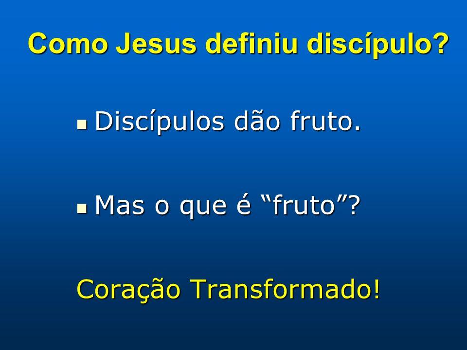 Discípulos dão fruto. Discípulos dão fruto. Mas o que é fruto? Mas o que é fruto? Coração Transformado! Como Jesus definiu discípulo?