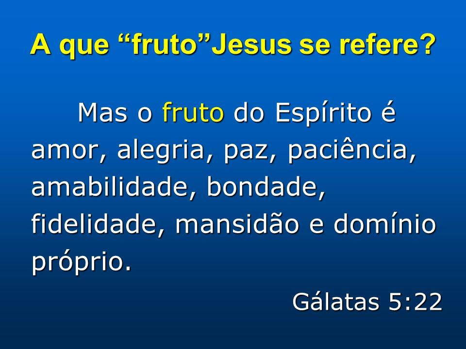 A que frutoJesus se refere? Mas o fruto do Espírito é amor, alegria, paz, paciência, amabilidade, bondade, fidelidade, mansidão e domínio próprio. Gál