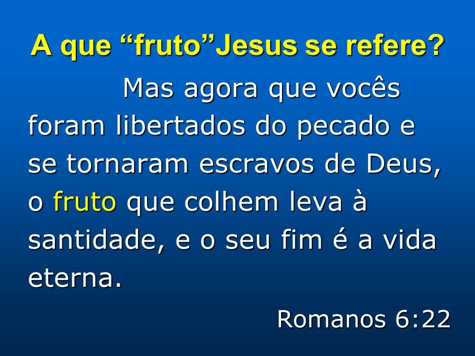 A que frutoJesus se refere? Mas agora que vocês foram libertados do pecado e se tornaram escravos de Deus, o fruto que colhem leva à santidade, e o se