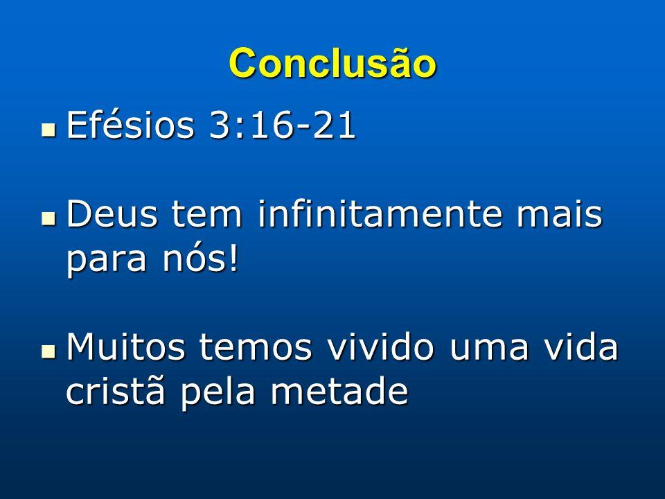 Conclusão Efésios 3:16-21 Efésios 3:16-21 Deus tem infinitamente mais para nós! Deus tem infinitamente mais para nós! Muitos temos vivido uma vida cri