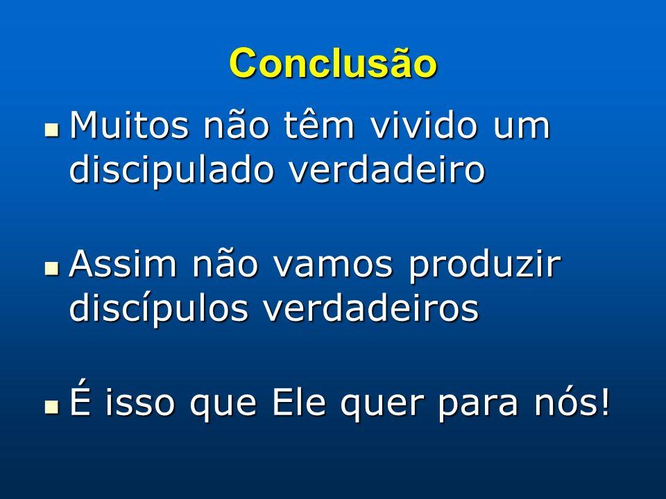 Conclusão Muitos não têm vivido um discipulado verdadeiro Muitos não têm vivido um discipulado verdadeiro Assim não vamos produzir discípulos verdadei